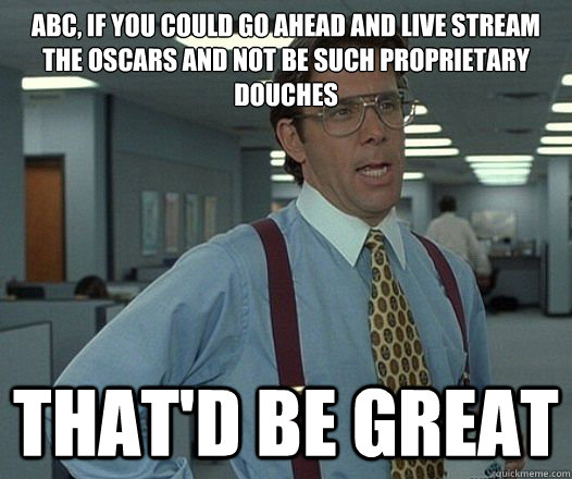 ABC, if you could go ahead and live stream the oscars and not be such proprietary douches  That'd be great - ABC, if you could go ahead and live stream the oscars and not be such proprietary douches  That'd be great  Lumbergh