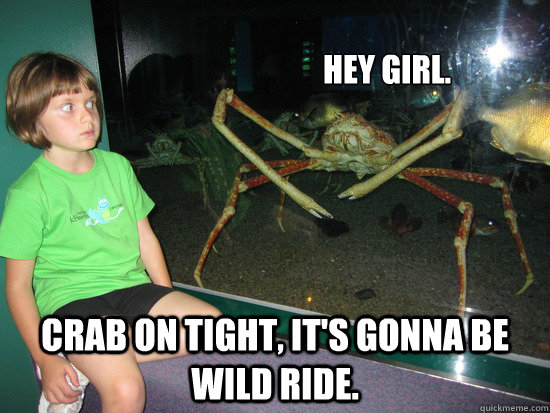 Hey girl. crab on tight, It's gonna be wild ride.
