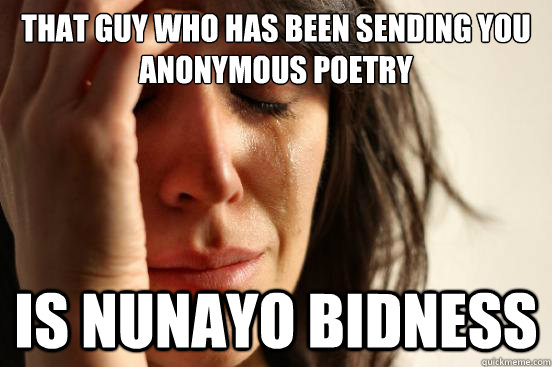 That guy who has been sending you anonymous poetry Is Nunayo Bidness  First World Problems