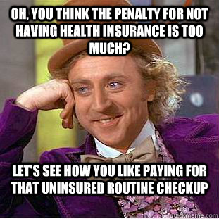 Oh, you think the penalty for not having health insurance is too much