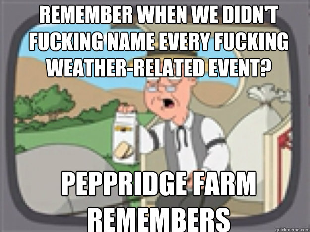 remember when we didn't fucking name every fucking weather-related event? PEPPRIDGE FARM REMEMBERS