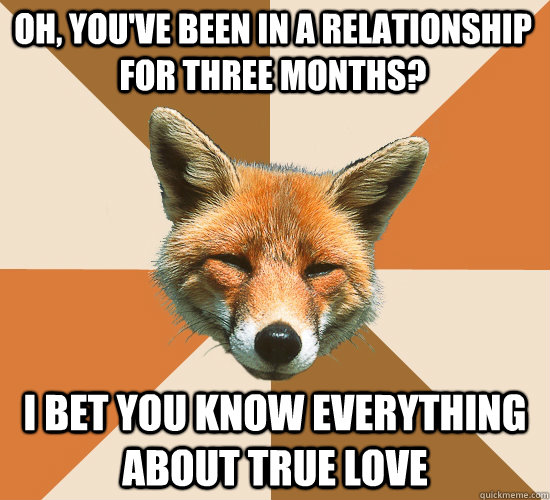 oh, you've been in a relationship for three months?  i bet you know everything about true love  Condescending Fox