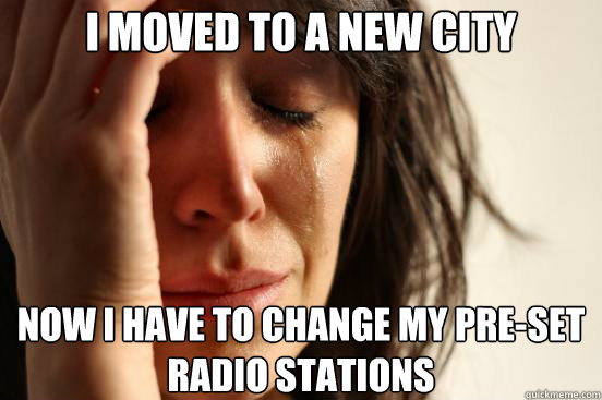 I moved to a new city Now I have to change my pre-set radio stations - I moved to a new city Now I have to change my pre-set radio stations  First World Problems