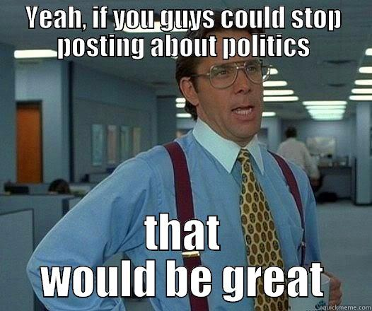 YEAH, IF YOU GUYS COULD STOP POSTING ABOUT POLITICS THAT WOULD BE GREAT Office Space Lumbergh