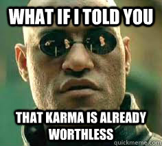 what if i told you That Karma is already worthless