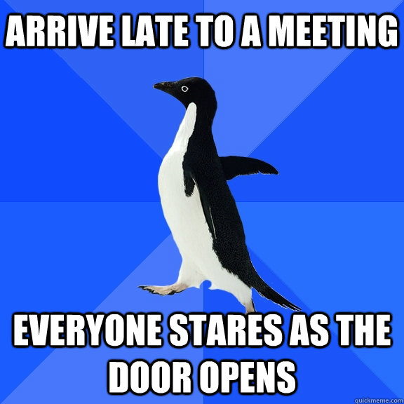 Arrive late to a meeting Everyone stares as the door opens - Arrive late to a meeting Everyone stares as the door opens  Socially Awkward Penguin