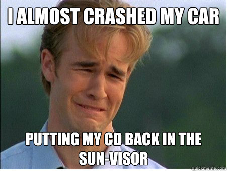 I almost crashed my car  putting my CD back in the   sun-visor - I almost crashed my car  putting my CD back in the   sun-visor  1990s Problems