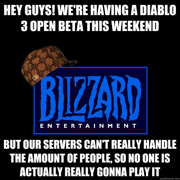 Hey guys! We're having a diablo 3 open beta this weekend but our servers can't really handle the amount of people, so no one is actually really gonna play it
