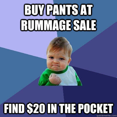 buy pants at rummage sale find $20 in the pocket - buy pants at rummage sale find $20 in the pocket  Success Kid