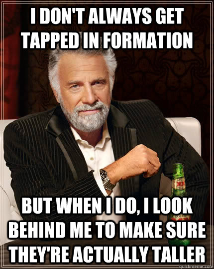I don't always get tapped in formation but when i do, i look behind me to make sure they're actually taller  The Most Interesting Man In The World