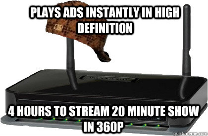 Plays ads instantly in high definition 4 hours to stream 20 minute show in 360P