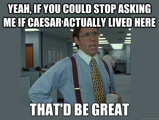 Yeah, if you could stop asking me if caesar actually lived here That'd be great - Yeah, if you could stop asking me if caesar actually lived here That'd be great  Misc