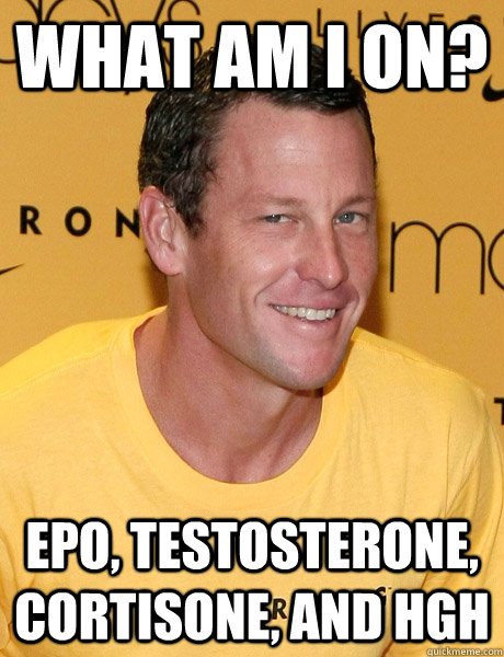 what am i on? epo, testosterone, cortisone, and Hgh - Lance