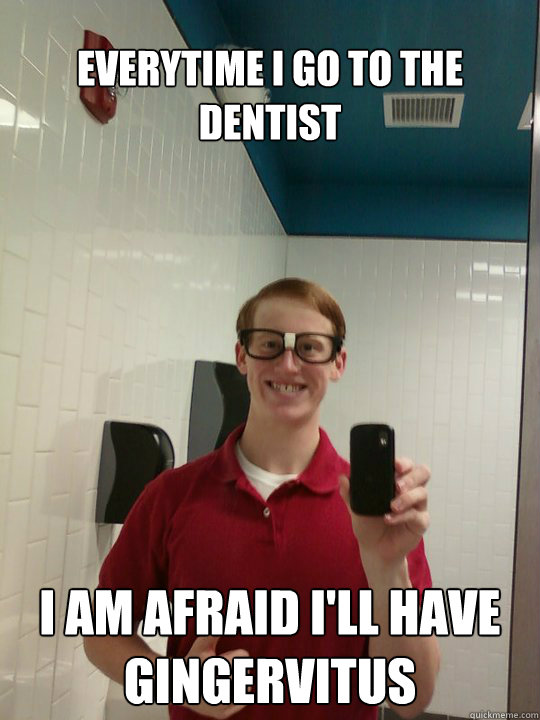 Everytime I go to the dentist I am afraid I'll have Gingervitus