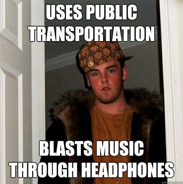 Uses public transportation Blasts music through headphones - Uses public transportation Blasts music through headphones  Scumbag Steve