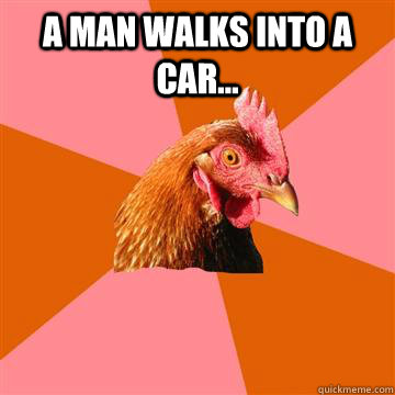 A man walks into a car...  - A man walks into a car...   Anti-Joke Chicken
