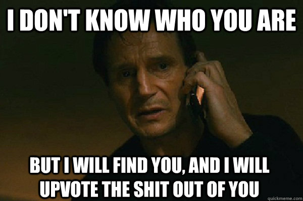 I don't know who you are But I will find you, and i will upvote the shit out of you  Liam Neeson Taken