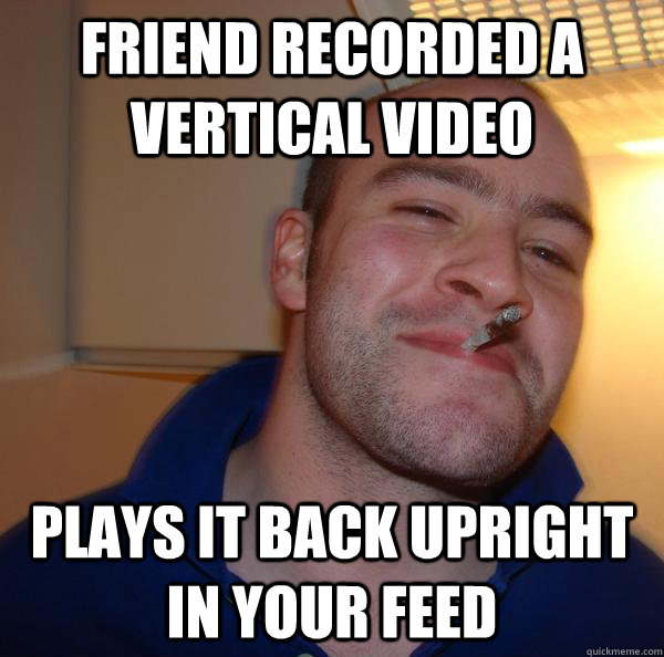 friend recorded a vertical video plays it back upright in your feed - friend recorded a vertical video plays it back upright in your feed  Misc