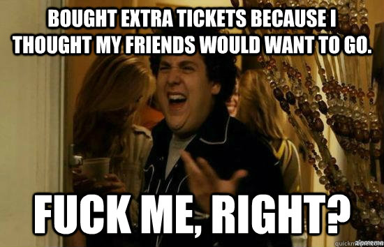Bought Extra Tickets because I thought my friends would want to go. Fuck me, right? - Bought Extra Tickets because I thought my friends would want to go. Fuck me, right?  Misc
