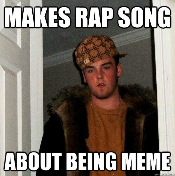 makes rap song about being meme - makes rap song about being meme  Scumbag Steve