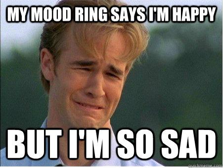 My mood ring says I'm happy But I'm so sad - My mood ring says I'm happy But I'm so sad  1990s Problems