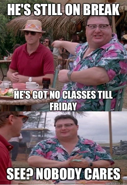He's still on break He's got no classes till Friday See? nobody cares  Nobody Cares