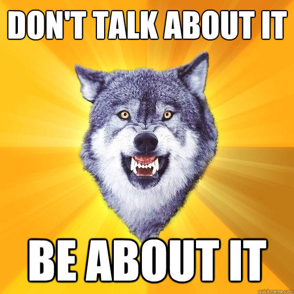 don't talk about it be about it - don't talk about it be about it  Courage Wolf