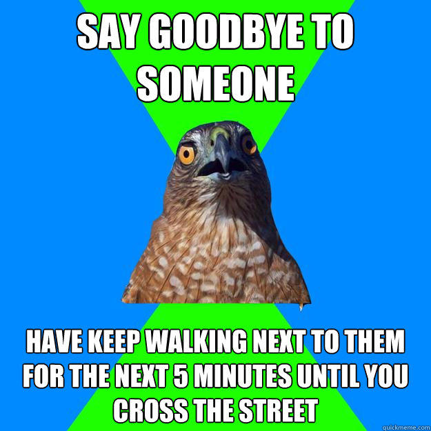 Say goodbye to someone have keep walking next to them  for the next 5 minutes until you cross the street - Say goodbye to someone have keep walking next to them  for the next 5 minutes until you cross the street  Hawkward