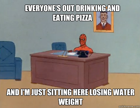 Everyone's out drinking and eating pizza And i'm just sitting here losing water weight - Everyone's out drinking and eating pizza And i'm just sitting here losing water weight  masturbating spiderman