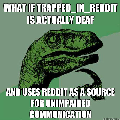 what if trapped_in_reddit is actually deaf and uses reddit as a source for unimpaired communication  Philosoraptor