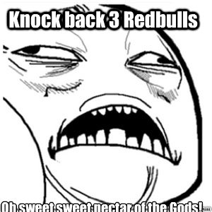 Knock back 3 Redbulls Oh sweet sweet nectar of the Gods!