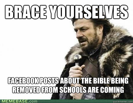 BRACE YOURSELVES facebook posts about the bible being removed from schools are coming