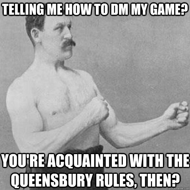 Telling me how to DM my game? You're acquainted with the Queensbury Rules, then? - Telling me how to DM my game? You're acquainted with the Queensbury Rules, then?  overly manly man