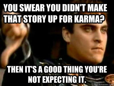 you swear you didn't make that story up for karma? then it's a good thing you're not expecting it. - you swear you didn't make that story up for karma? then it's a good thing you're not expecting it.  Downvoting Roman