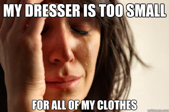 My dresser is too small for all of my clothes - My dresser is too small for all of my clothes  First World Problems