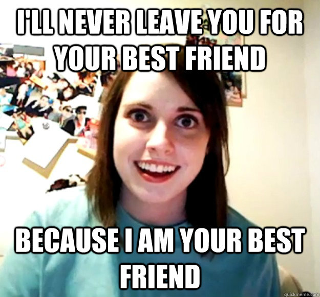I'll never leave you for your best friend because i am your best friend - I'll never leave you for your best friend because i am your best friend  Overly Attached Girlfriend