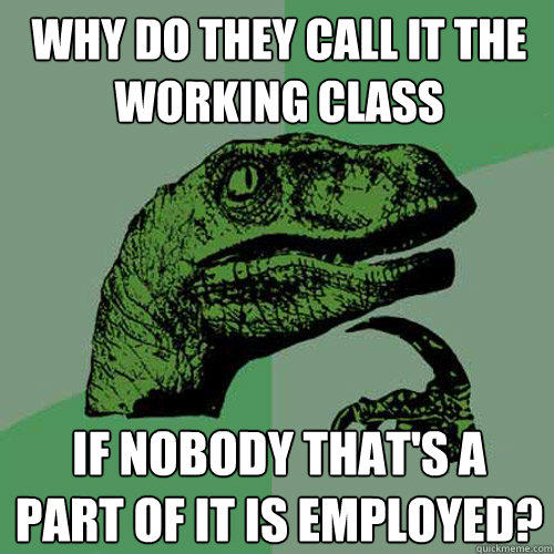 Why do they call it the working class If nobody that's a part of it is employed? - Why do they call it the working class If nobody that's a part of it is employed?  Philosoraptor