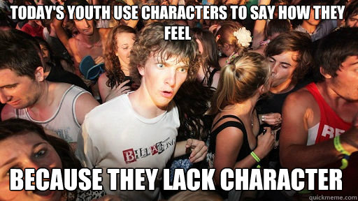 today's youth use characters to say how they feel because they lack character - today's youth use characters to say how they feel because they lack character  Sudden Clarity Clarence
