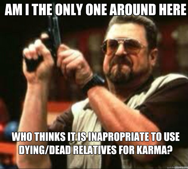 Am i the only one around here Who thinks it is inapropriate to use dying/dead Relatives for karma?