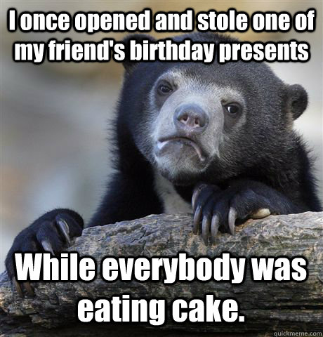 I once opened and stole one of my friend's birthday presents While everybody was eating cake. - I once opened and stole one of my friend's birthday presents While everybody was eating cake.  Confession Bear