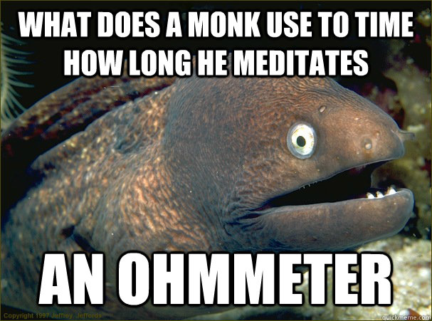 What does a monk use to time how long he meditates an ohmmeter - What does a monk use to time how long he meditates an ohmmeter  Bad Joke Eel