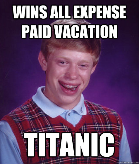 Wins all expense paid vacation titanic  - Wins all expense paid vacation titanic   Bad Luck Brian