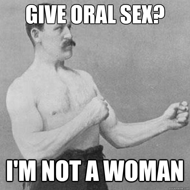 Give oral sex? I'm not a woman - Give oral sex? I'm not a woman  untitled meme