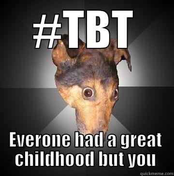 #TBT EVERONE HAD A GREAT CHILDHOOD BUT YOU Depression Dog