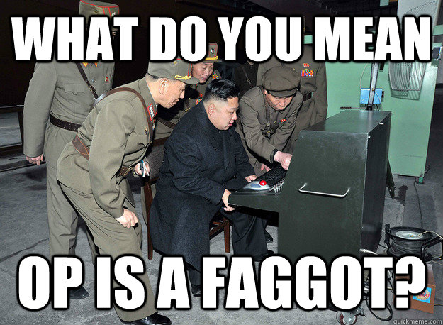 What do you mean OP is a faggot? - What do you mean OP is a faggot?  kim jong un