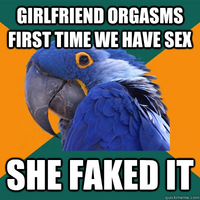 Girlfriend orgasms first time we have sex she faked it - Girlfriend orgasms first time we have sex she faked it  Paranoid Parrot