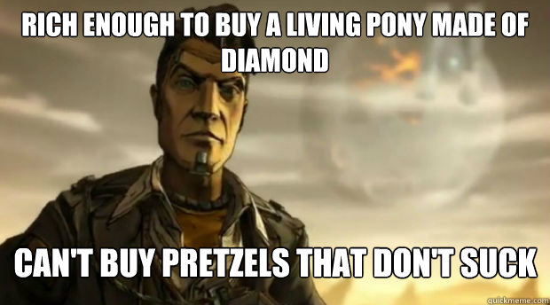 Rich enough to buy a living pony made of diamond Can't buy pretzels that don't suck  Handsome Jack