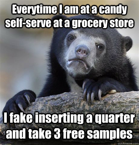 Everytime I am at a candy self-serve at a grocery store I fake inserting a quarter and take 3 free samples - Everytime I am at a candy self-serve at a grocery store I fake inserting a quarter and take 3 free samples  Confession Bear