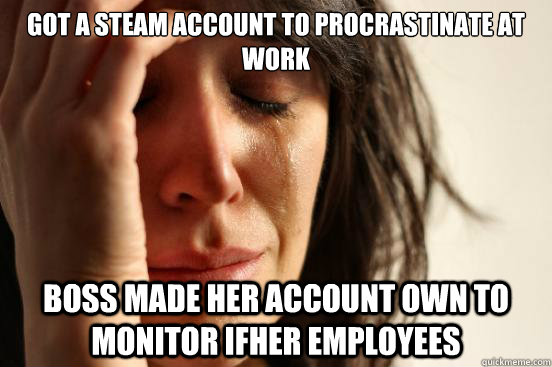 Got a steam account to procrastinate at work Boss made her account own to monitor ifher employees - Got a steam account to procrastinate at work Boss made her account own to monitor ifher employees  First World Problems