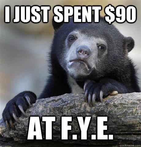 I just spent $90 at f.y.e. - I just spent $90 at f.y.e.  Confession Bear